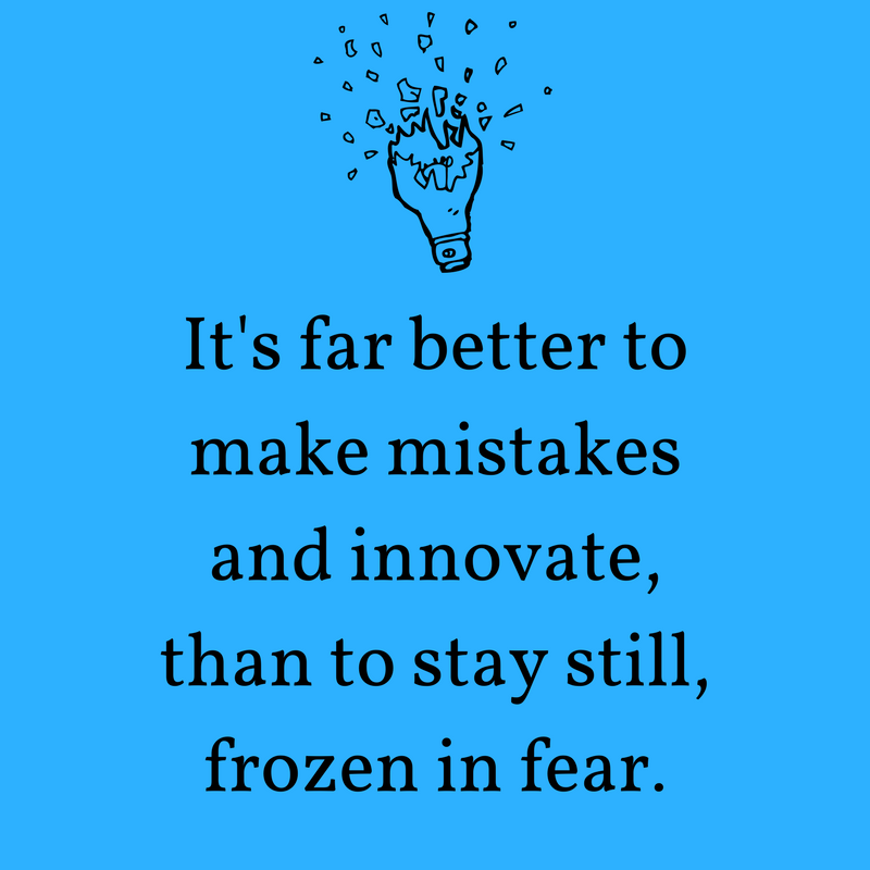 It's far better to make mistakes and innovate, than to stay still, frozen in fear..png